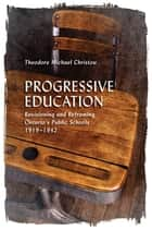 Progressive Education - Revisioning and Reframing Ontario's Public Schools, 1919-1942 ebook by Theodore Michael  Christou