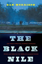 The Black Nile - One Man's Amazing Journey Through Peace and War on the World's Longest River ebook by Dan Morrison