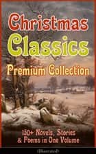 Christmas Classics Premium Collection: 150+ Novels, Stories & Poems in One Volume (Illustrated) - A Christmas Carol, The Gift of the Magi, Life and Adventures of Santa Claus, The Heavenly Christmas Tree, Little Women, The Nutcracker and the Mouse King, The Wonderful Life of Christ… ebook by Louisa May Alcott, O. Henry, Mark Twain,...