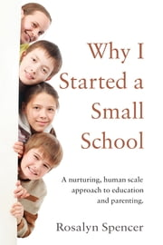Why I Started a Small School - A nurturing, human scale, approach to education and parenting ebook by Rosalyn Spencer