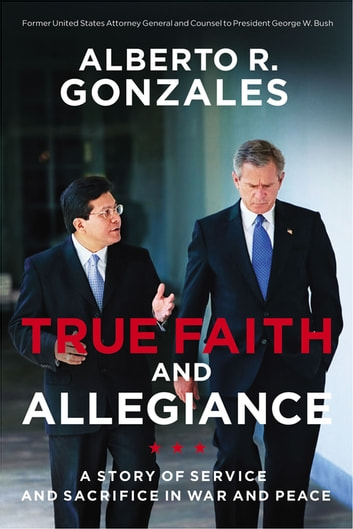 True Faith and Allegiance - A Story of Service and Sacrifice in War and Peace ebook by Alberto R. Gonzales
