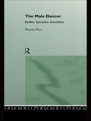 The Male Dancer - Bodies, Spectacle and Sexuality ebook by Ramsay Burt