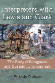Interpreters with Lewis and Clark - The Story of Sacagawea and Toussaint Charbonneau ebook by W. Dale Nelson