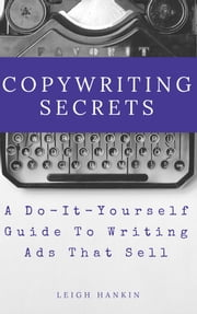 Copywriting Secrets: A Do-It-Yourself Guide To Writing Ads That Sell ebook by Leigh Hankin