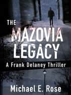The Mazovia Legacy: A Frank Delaney Thriller 1 ebook by Michael E. Rose