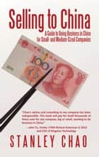Selling to China - A Guide to Doing Business in China for Small- and Medium-Sized Companies ebook by Stanley Chao