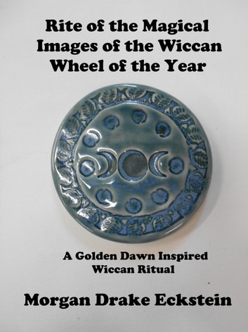 Rite of the Magical Images of the Wiccan Wheel of the Year: A Golden Dawn Inspired Ritual ebook by Morgan Drake Eckstein