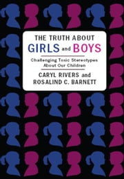 The Truth About Girls and Boys - Challenging Toxic Stereotypes About Our Children ebook by Caryl Rivers,Rosalind Barnett