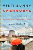 Visit Sunny Chernobyl - And Other Adventures in the World's Most Polluted Places ebook by Andew Blackwell