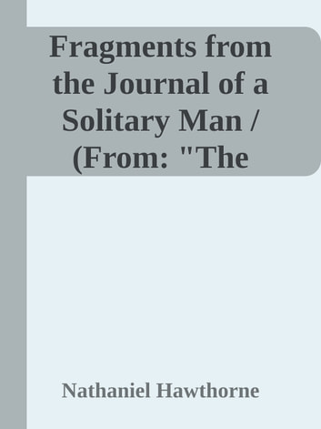 "Fragments from the Journal of a Solitary Man / (From: ""The Doliver Romance and Other Pieces: Tales and Sketches"") ebook by Nathaniel Hawthorne"