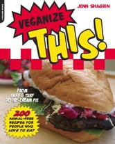 Veganize This! - From Surf & Turf to Ice-Cream Pie--200 Animal-Free Recipes for People Who Love to Eat ebook by Jenn Shagrin
