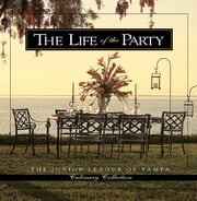 The Life of the Party - Junior League of Tampa Culinary Collection ebook by Junior League of Tampa