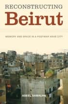 Reconstructing Beirut - Memory and Space in a Postwar Arab City ebook by Aseel Sawalha