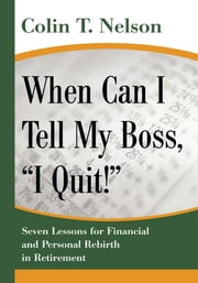 "When Can I Tell My Boss, ""I Quit!"" - Seven Lessons for Financial and Personal Rebirth in Retirement ebook by Colin Nelson"
