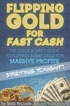 Flipping Gold for Fast Cash - The Quick & Dirty Guide to Flipping Scrap Gold for Massive Profits ... Starting Tonight! ebook by Matt Wallace