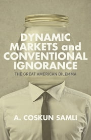 Dynamic Markets and Conventional Ignorance - The Great American Dilemma ebook by A. Coskun Samli