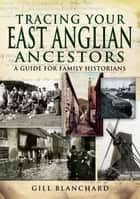 Tracing Your East Anglian Ancestors - A Guide For Family Historians ebook by Gill Blanchard