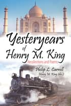 Yesteryears of Henry M. King: Recollections and Poems ebook by Philip L. Carroll and Henry M. King (dec.)