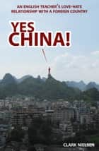 Yes China! An English Teacher's Love-Hate Relationship with a Foreign Country ebook by Clark Nielsen