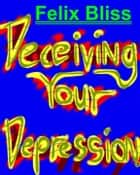 Deceiving Your Depression ebook by Felix Bliss