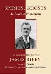 Spirits, Ghosts and Psychic Phenomena - The Amazing True Story of James Riley, One of the World's Greatest Psychics and Materializing Mediums ebook by A. Vlerebome
