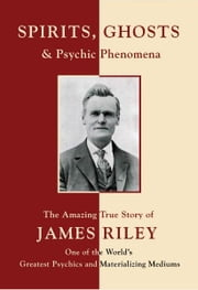 Spirits, Ghosts and Psychic Phenomena - The Amazing True Story of James Riley, One of the World's Greatest Psychics and Materializing Mediums ebook by A. Vlerebome,Victor Johnson