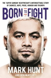 Born to Fight ebook by Mark Hunt,Ben Mckelvey