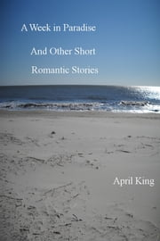 A Week in Paradise and Other Short Romantic Stories ebook by April King