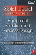 Solid/Liquid Separation: Equipment Selection and Process Design ebook by Steve Tarleton, Richard Wakeman