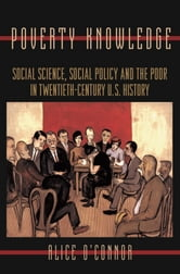 Poverty Knowledge - Social Science, Social Policy, and the Poor in Twentieth-Century U.S. History ebook by Alice O'Connor