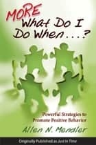 More What Do I Do When...? - Powerful Strategies to Promote Positive Behavior ebook by Allen N. Mendler
