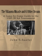 The Villanova Miracle and 63 Other Dreams: A Game-by-Game Guide to the 1985 NCAA Tournament ebook by John Schaefer