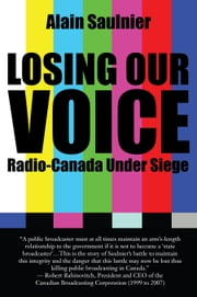 Losing Our Voice - Radio-Canada Under Siege ebook by Alain Saulnier,Pauline Couture