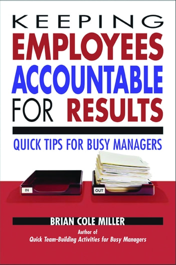 Keeping Employees Accountable for Results - Quick Tips for Busy Managers ebook by Brian Cole Miller