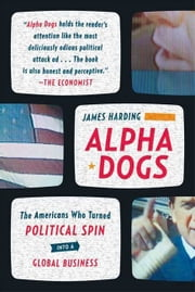 Alpha Dogs - The Americans Who Turned Political Spin into a Global Business ebook by James Harding