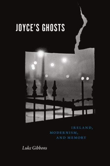 Joyce's Ghosts - Ireland, Modernism, and Memory ebook by Luke Gibbons