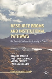 Resource Booms and Institutional Pathways - The Case of the Extractive Industry in Peru ebook by Eduardo Dargent, José Carlos Orihuela, Maritza Paredes,...