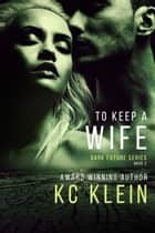 To Keep A Wife - A Gritty Sci-fi Romance Novel ebook by KC Klein