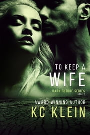 To Keep A Wife - A Dystopian Sci-fi Romance Novel ebook by KC Klein