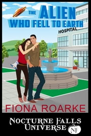 The Alien Who Fell To Earth - A Nocturne Falls Universe Story ebook by Fiona Roarke