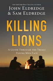 Killing Lions - A Guide Through the Trials Young Men Face ebook by John Eldredge,Samuel Eldredge