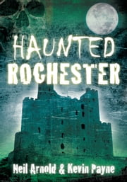 Haunted Rochester ebook by Neil Arnold,Kevin Payne