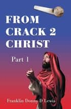 From Crack 2 Christ - Part 1 ebook by Franklin Donny D Lewis