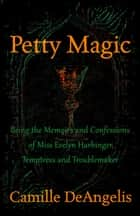 Petty Magic - Being the Memoirs and Confessions of Miss Evelyn Harbinger, Temptress and Troublemaker ebook by Camille DeAngelis