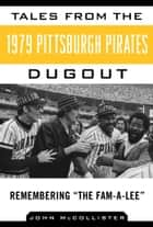 Tales from the 1979 Pittsburgh Pirates Dugout - Remembering ?The Fam-A-Lee? eBook by John McCollister