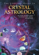 The Complete Guide to Crystal Astrology - 360 crystals and sabian symbols for personal health, astrology and numerology ebook by Marina Costelloe