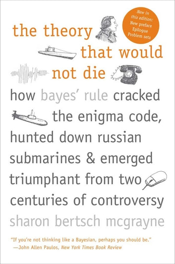 The Theory That Would Not Die - How Bayes' Rule Cracked the Enigma Code, Hunted Down Russian Submarines, & Emerged Triumphant from Two Centuries of C ebook by Sharon Bertsch McGrayne