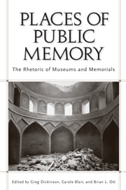 Places of Public Memory - The Rhetoric of Museums and Memorials ebook by