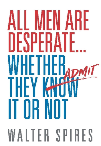 All Men Are Desperate Whether They Admit It or Not ebook by Walter Spires