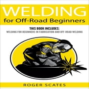 Welding for Off-Road Beginners - This Book Includes: Welding for Beginners in Fabrication and Off-Road Welding audiobook by Roger Scates